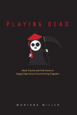 Playing Dead: Mock Trauma and Folk Drama in Staged High School Drunk Driving Tragedies 9780874218916