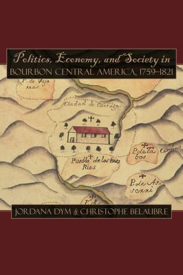 Politics, Economy, and Society in Bourbon Central America, 1759-1821 9780870818448