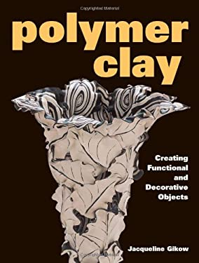 Polymer Clay: Creating Functional and Decorative Objects 9780873419529