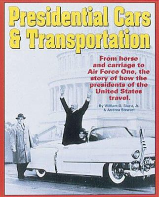 Presidential Cars & Transportation: From Horse and Carriage to Air Force One, the Story of How the Presidents of the United States Travel 9780873413411