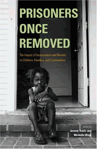 Prisoners Once Removed: The Impact of Incarceration and Reentry on Children, Families, and Communities 9780877667155