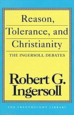 Reason, Tolerance, and Christianity: The Ingersoll Debates 9780879758516