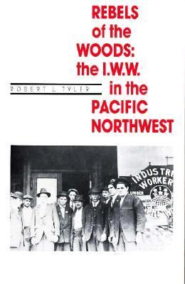Rebels of the Woods: The I.W.W. in the Pacific Northwest 9780870713880