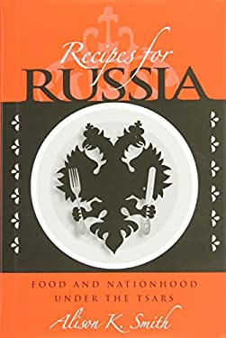Recipes for Russia: Food and Nationhood Under the Tsars 9780875803814