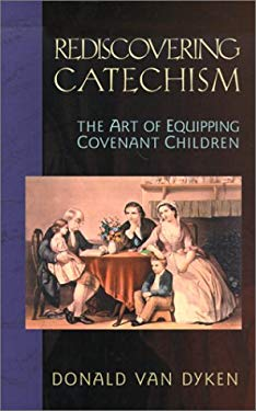 Rediscovering Catechism: The Art of Equipping Covenant Children 9780875524641