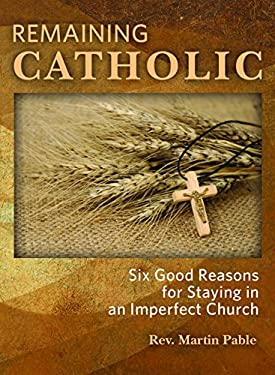 Remaining Catholic: Six Good Reasons for Staying in an Imperfect Church 9780879462895