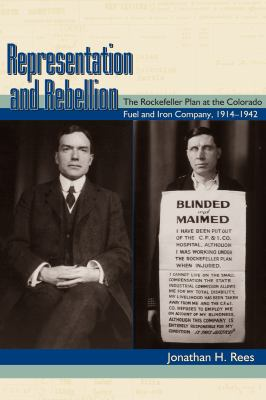 Representation and Rebellion: The Rockefeller Plan at the Colorado Fuel and Iron Company, 1914-1942 9780870819643