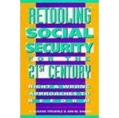 Retooling Social Security for the 21st Century: Right and Wrong Approaches to Reform 9780877666028