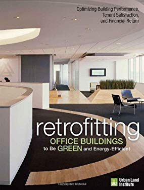 Retrofitting Buildings to Be Green and Energy-Efficient: Optimizing Building Performance, Tenant Satisfaction, and Financial Return 9780874201338