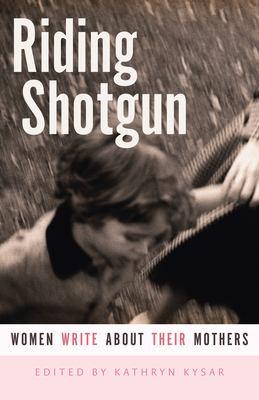Riding Shotgun: Women Write about Their Mothers 9780873516143