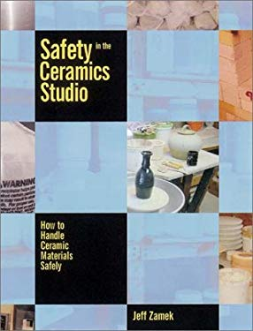 Safety in the Ceramics Studio: How to Handle Ceramic Materials Safely 9780873419222