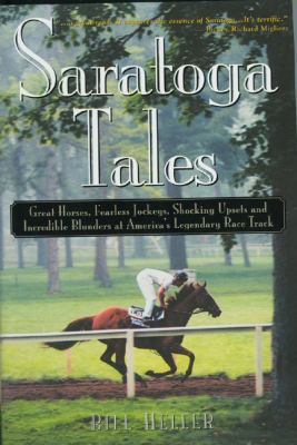 Saratoga Tales: Great Horses, Fearless Jockeys, Shocking Upsets and Incredible Blunders at America's Legendary Race Track 9780878755516