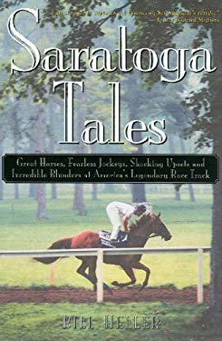 Saratoga Tales: Great Horses, Fearless Jockeys, Shocking Upsets and Incredible Blunders at America's Legendary Race Track 9780878755677