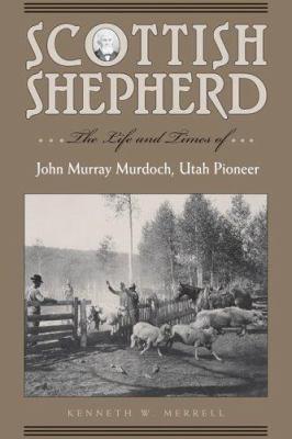 Scottish Shepherd: The Life and Times Of...John Murray Murdoch, Utah Pioneer 9780874808803