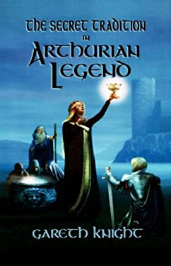 Secret Tradition in Arthurian Legend: The Archetypal Themes, Images, and Characters of the Arthurian Cycle and Their Place in the Western Magical Trad 9780877288619