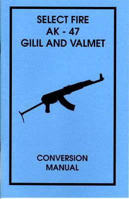 Select Fire AK-47 Gilil and Valmet Conversion Manual 9780879472818