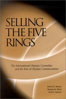Selling the Five Rings: The International Olympic Committee and the Rise of Olympic Commercialism 9780874807134
