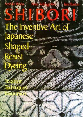 Shibori, the Inventive Art of Japanese Shaped Resist Dyeing 9780870115592