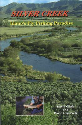 Silver Creek: Idaho's Fly Fishing Paradise 9780870043826