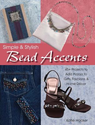 Simple & Stylish Bead Accents: 50+ Projects to Add Pizzazz to Gifts, Fashions & Home D Cor 9780873499248