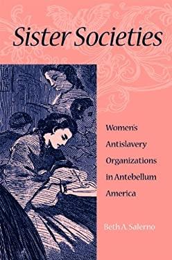 Sister Societies: Women's Antislavery Organizations in Antebellum America 9780875806198