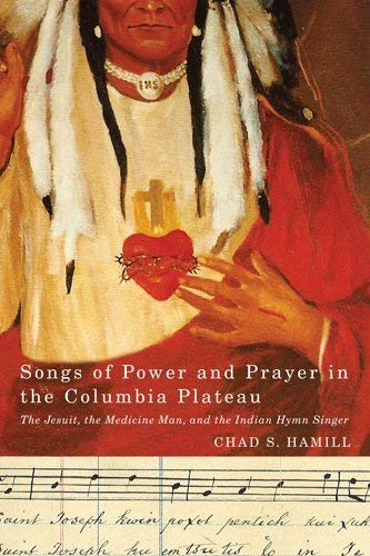 Songs of Power and Prayer in the Columbia Plateau: The Jesuit, the Medicine Man, and the Indian Hymn Singer