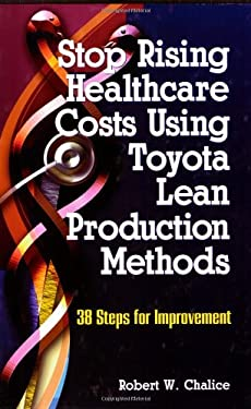 Stop Rising Healthcare Costs Using Toyota Lean Production Methods: 38 Steps for Improvement 9780873896573