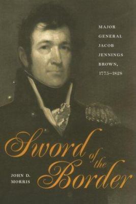 Sword of the Border: Major General Jacob Jennings Brown, 1775-1828 9780873386593