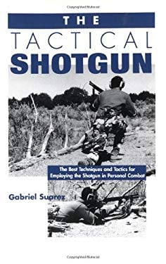 Tactical Shotgun: The Best Techniques and Tactics for Employing the Shotgun in Personal Combat 9780873648981