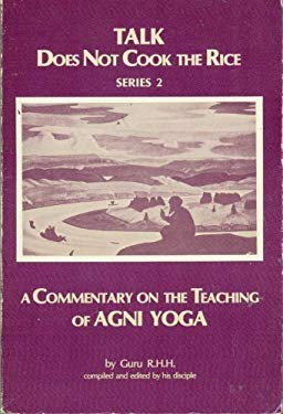 Talk Does Not Cook the Rice: A Commentary on the Teaching of AGNI Yoga 9780877285359