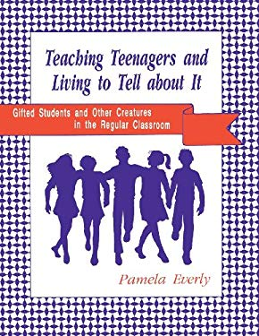 Teaching Teenagers and Living to Tell about It: Gifted Students and Other Creatures in the Regular Classroom 9780872878945