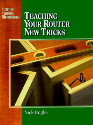 Teaching Your Router New Tricks: Secrets of Successful Woodworking 9780875968179