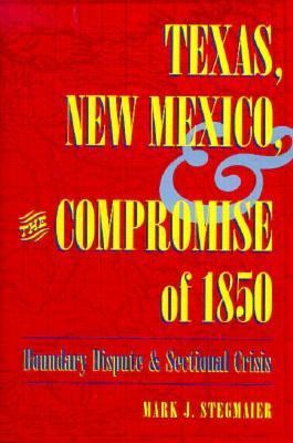 Texas, New Mexico, and the Compromise of 1850: Boundary Dispute and Sectional Crisis 9780873385299