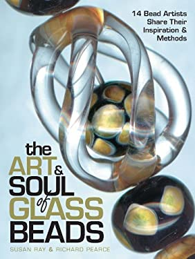 The Art & Soul of Glass Beads: 17 Bead Artists Share Their Inspiration & Methods 9780873495653