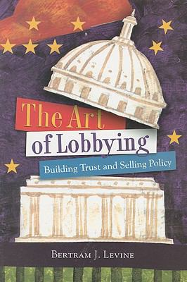 The Art of Lobbying: Building Trust and Selling Policy 9780872894624