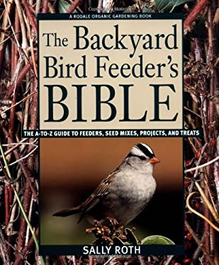 The Backyard Bird Feeder's Bible: The A-To-Z Guide to Feeders, Seed Mixes, Projects, and Treats 9780875969183