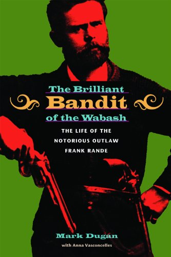 The Brilliant Bandit of the Wabash: The Life of the Notorious Outlaw Frank Rande 9780875804248