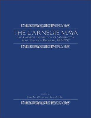 The Carnegie Maya: The Carnegie Institution of Washington Maya Research Program, 1913?1957