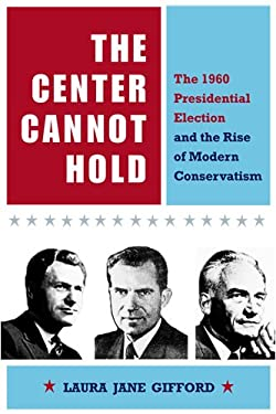 The Center Cannot Hold: The 1960 Presidential Election and the Rise of Modern Conservatism 9780875804040