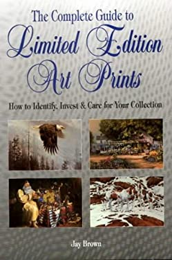 The Complete Guide to Limited Edition Art Prints: How to Identify, Invest & Care for Your Collection 9780873417044