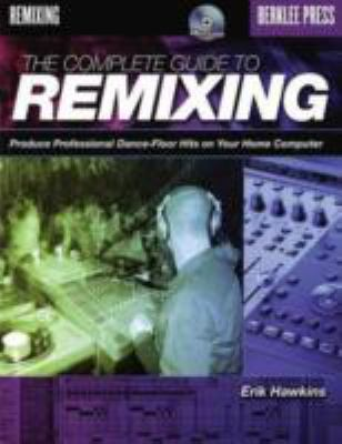 The Complete Guide to Remixing: Produce Professional Dance-Floor Hits on Your Home Computer 9780876390443