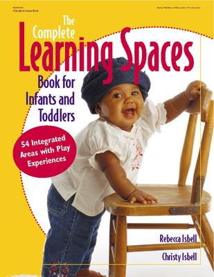 The Complete Learning Spaces Book for Infants and Toddlers: 54 Integrated Areas with Play Experiences 9780876592939