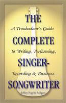The Complete Singer-Songwriter: A Troubadour's Guide to Writing, Performing, Recording & Business 9780879307691