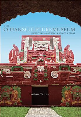 The Copan Sculpture Museum: Ancient Maya Artistry in Stucco and Stone 9780873658584