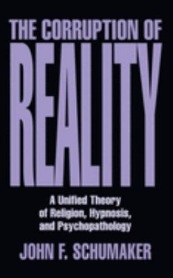 The Corruption of Reality: A Unified Theory of Religion, Hypnosis, and Psychopathology 9780879759353