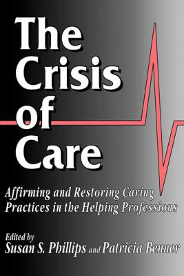 The Crisis of Care: Affirming and Restoring Caring Practices in the Helping Professions 9780878405992