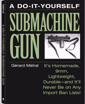 The Do-It-Yourself Submachine Gun: It S Homemade, 9mm, Lightweight, Durable and It LL Never Be on Any Import Ban Lists! 9780873648400