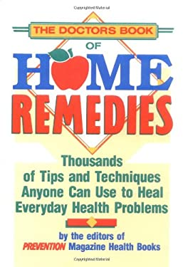 The Doctor's Book of Home Remedies: Thousands of Tips and Techniques Anyone Can Use to Heal Everyday Health Problems 9780878578733