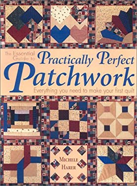 The Essential Guide to Practically Perfect Patchwork: Everything You Need to Know to Make Your First Quilt [With Patterns] 9780873494403