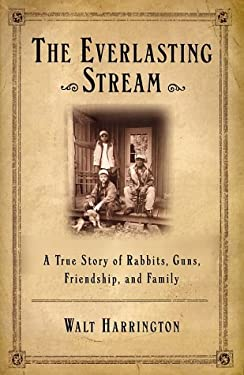The Everlasting Stream: A True Story of Rabbits, Guns, Friendship, and Family 9780871138620